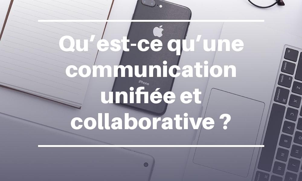 Qu'est-ce qu'une communication unifiée et collaborative ?