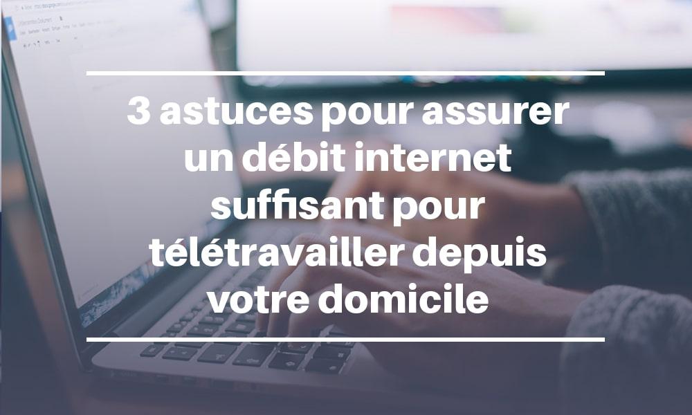 3 astuces pour assurer un débit internet suffisant pour télétravailler depuis votre domicile