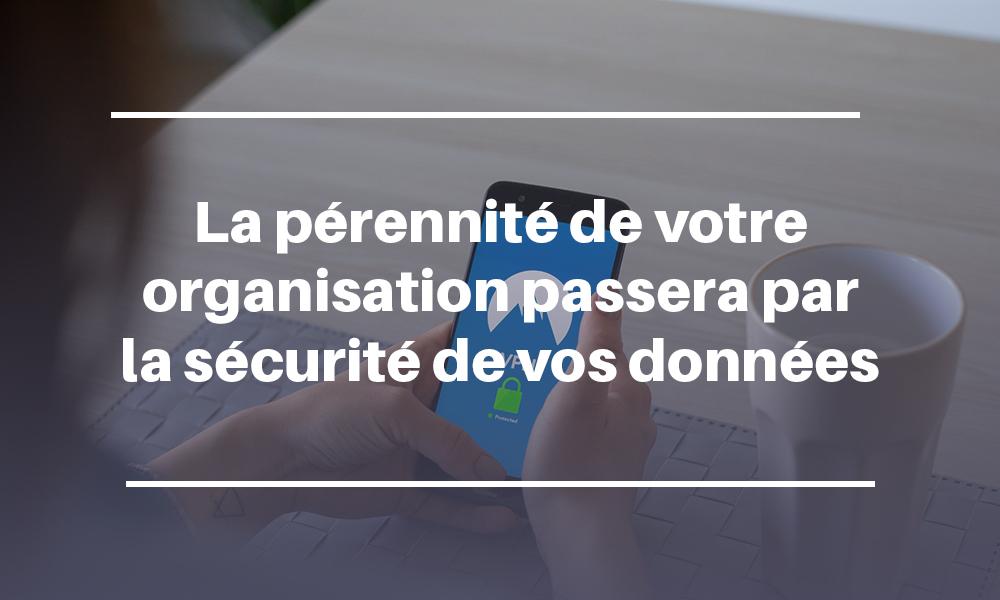 La pérennité de votre organisation passera par la sécurité de vos données