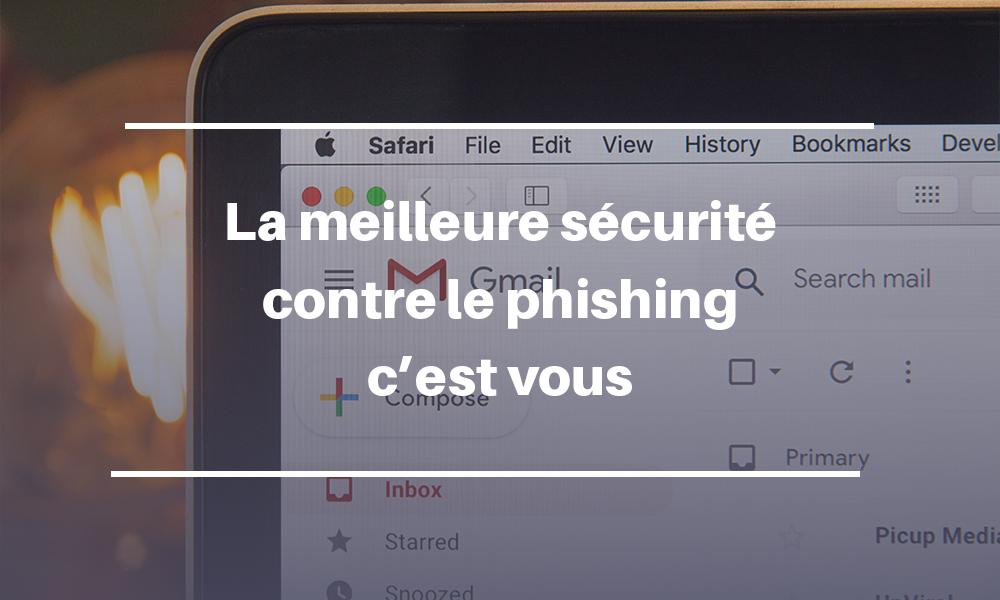 La meilleure sécurité contre le phishing, c'est vous