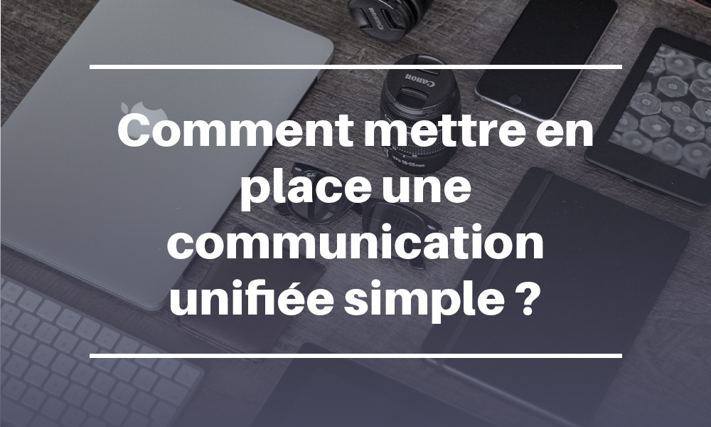 Comment mettre en place une communication unifiée simple ?