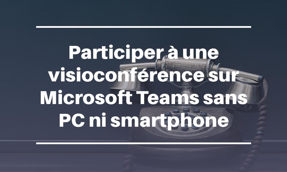 Participer à une visioconférence sur Microsoft Teams sans PC ni smartphone