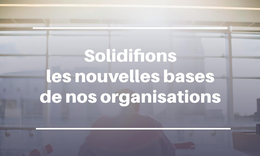 Solidifions les nouvelles bases de nos organisations