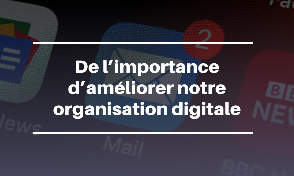 De l'importance d'améliorer notre organisation digitale