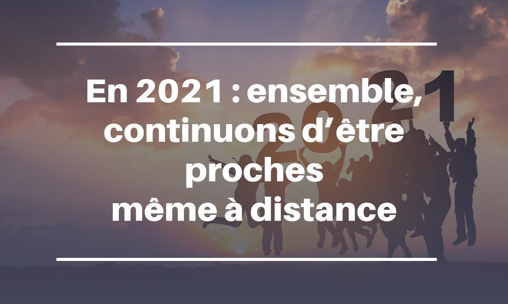 En 2021 : ensemble, continuons d'être proche même à distance