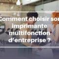 Comment choisir son imprimante multifonction d'entreprise ?