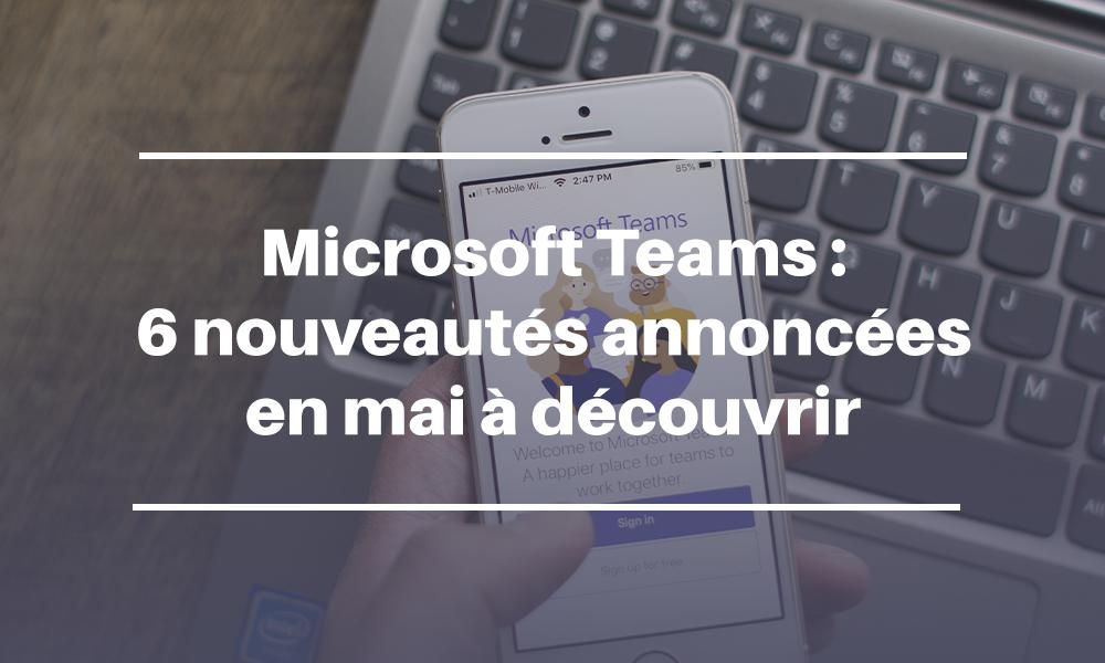 Microsoft Teams : 6 nouveautés annoncées en mai à découvrir