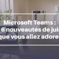 16 nouveautés pour Microsoft Teams