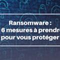 Ransomware : 16 mesures à prendre pour protéger votre organisation